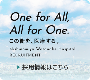 One for All, All for One. この街を、医療する。 Nishinomiya Watanabe Hospital RECRUITMENT